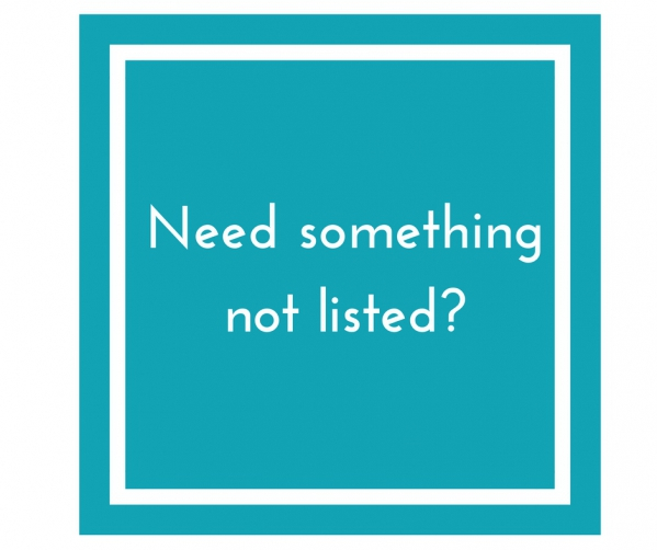 Need Something Not Listed?
